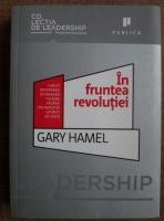 Gary Hamel - In fruntea revolutiei. Cum sa prosperam in vremuri tulburi facand din inovatie un mod de viata