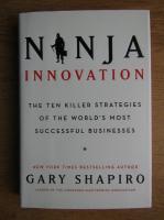 Gary Shapiro - Ninja innovation. The ten killer strategies of the world's most successful businesses