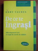 Anticariat: Gary Taubes - De ce te ingrasi. Afla raspunsul aici si scapa de curele de slabire