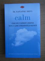 Anticariat: Gayatri Devi - Calm. Cum sa-ti depasesti linistea intr-o lume stresanta si agitata