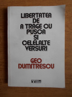 Geo Dumitrescu - Libertatea de a trage cu pusca si celelalte versuri