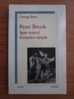George Banu - Peter Brook. Spre teatrul formelor simple
