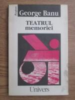 George Banu - Teatrul memoriei (eseu)
