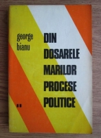 George Bianu - Din dosarele marilor procese politice (volumul 2)
