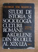 George Em. Marica - Studii de istoria si sociologia culturii romane ardelene din secolul al XIX-lea (volumul 1)