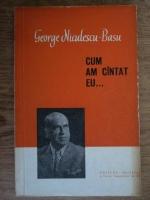 George Niculescu Basu - Cum am cantat eu...