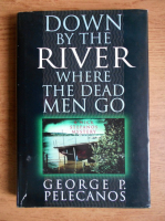 George Pelecanos - Down by the river where the dead men go