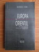 Georges Corm - Europa si Orientul. De la balcanizare la libanizare: istoria unei modernitati neimplinite