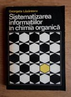 Anticariat: Georgeta Lazarescu - Sistematizarea informatiilor in chimia organica