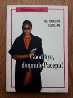 Anticariat: Gh. Ionescu Olbojan - Good bye, domnule Pacepa!