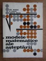 Anticariat: Gh. Mihoc - Modele matematice ale asteptarii