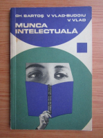 Anticariat: Gheorghe Bartos, Valeriu Vlad - Munca intelectuala. Indrumari pentru cei ce studieaza si scriu