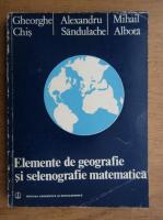 Gheorghe Chis - Elemente de geografie si selenografie matematica