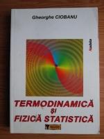 Anticariat: Gheorghe Ciobanu - Termodinamica si fizica statistica