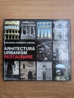Gheorghe Curinschi Vorona - Arhitectura, urbanism, restaurare. Discurs asupra istoriei, teoriei si practicii restaurarii monumentelor si siturilor istorice