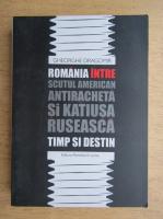 Anticariat: Gheorghe Dragomir - Romania intre scutul american antiracheta si katiusa ruseasca, timp si destin