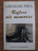 Gheorghe Firca - Reflexe ale memoriei. Scrieri diverse
