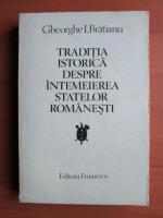 Anticariat: Gheorghe I. Bratianu - Traditia istorica despre intemeierea statelor romanesti