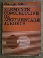 Gheorghe Mihai - Elemente constructive de argumentare juridica
