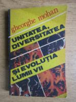 Anticariat: Gheorghe Mohan - Unitatea, diversivitatea si evolutia lumii vii