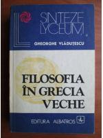 Gheorghe Vladutescu - Filosofia in Grecia veche