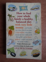 Anticariat: Gill Holcombe - How to feed your whole family a healthy, balanced diet with very little money