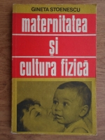 Anticariat: Gineta Stoenescu - Maternitatea si cultura fizica