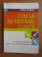 Anticariat: Glen Urban - Cum sa ne pastram clientii. Un ghid al profitului intr-o era a puterii clientului