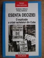 Anticariat: Graham Allison, Philip Zelikow - Esenta deciziei. O explicatie a crizei rachetelor din Cuba