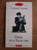Anticariat: Graham Greene - Patria m-a facut om