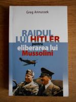 Greg Annussek - Raidul lui Hitler pentru eliberarea lui Mussolini