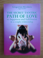 Anticariat: Gregorian Bivolaru - The secret tantric path of love. To happiness and fulfillment in a couple relationship