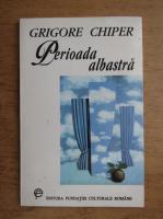 Anticariat: Grigore Chiper - Perioada albastra