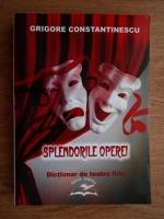 Anticariat: Grigore Constantinescu - Splendorile operei. Dictionar de teatru liric