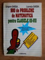 Grigore Gheba - 900 de probleme de matematica pentru clasele III-VII