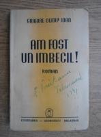 Anticariat: Grigore Olimp Ioan - Am fost un imbecil! (1941)