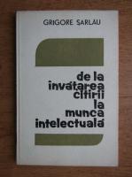 Grigore Sarlau - De la invatarea citirii la munca intelectuala