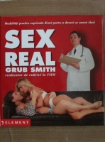 Anticariat: Grub Smith - Sex real. Modalitati practice exprimate direct pentru a deveni un amant ideal