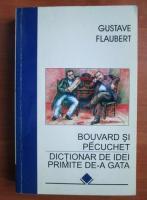 Gustave Flaubert - Bouvard si Pecuchet. Dictionar de idei primite de-a gata