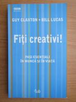 Guy Claxton - Fiti creativi! Pasi esentiali in munca si in viata