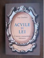 Guy Gauthier - Acvile si lei. O istorie a monarhiilor balcanice