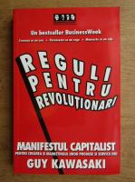 Guy Kawasaki - Reguli pentru revolutionari. Manifestul capitalist pentru crearea si marketingul unor produse si servicii noi
