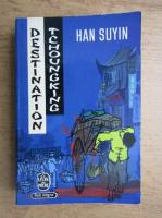 Anticariat: Han Suyin - Destination Tchoungking