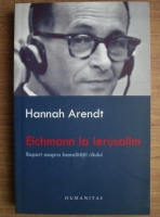 Hannah Arendt - Eichmann la Ierusalim. Raport asupra banalitatii raului