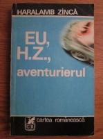 Anticariat: Haralamb Zinca - Eu, H. Z., aventurierul