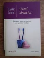Anticariat: Harriet Lerner - Ghidul casniciei. Indrumar pentru cei casatoriti sau aflati intr-o relatie