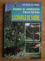 Heiner Schmid - Pomii si arbustii fructiferi. Lucrarile de taiere