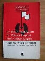 Henri-Jean Aubin - Cum sa te lasi de fumat. Recomandari, metode, tratamente