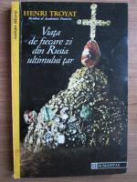 Henri Troyat -  Viata de fiecare zi din Rusia ultimului tar