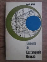 Henri Wald - Elemente de epistemologie generala